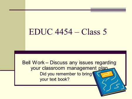 EDUC 4454 – Class 5 Bell Work – Discuss any issues regarding your classroom management plan Did you remember to bring your text book?