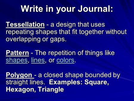 Write in your Journal: Tessellation - a design that uses repeating shapes that fit together without overlapping or gaps. Pattern - The repetition of things.