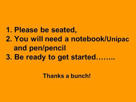 1. Please be seated, 2. You will need a notebook/ Unipac and pen/pencil 3. Be ready to get started…….. Thanks a bunch!