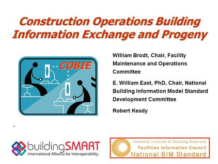 Construction Operations Building Information Exchange and Progeny COBIE. William Brodt, Chair, Facility Maintenance and Operations Committee E. William.