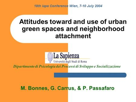 Attitudes toward and use of urban green spaces and neighborhood attachment M. Bonnes, G. Carrus, & P. Passafaro 18th iaps Conference Wien, 7-10 July 2004.