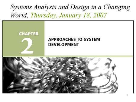 1 Systems Analysis and Design in a Changing World, Thursday, January 18, 2007.