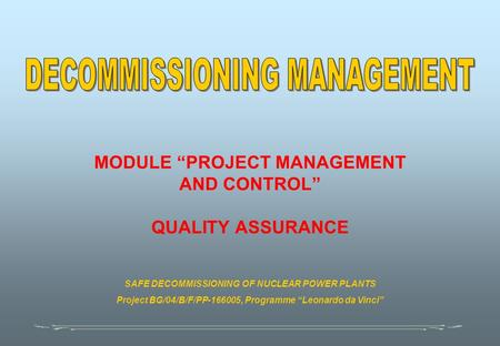 "MODULE ""PROJECT MANAGEMENT AND CONTROL"" QUALITY ASSURANCE SAFE DECOMMISSIONING OF NUCLEAR POWER PLANTS Project BG/04/B/F/PP-166005, Programme ""Leonardo."