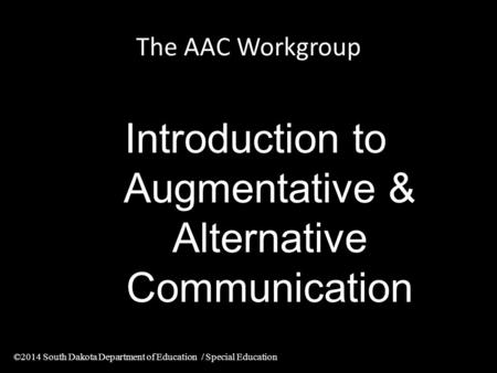The AAC Workgroup Introduction to Augmentative & Alternative Communication ©2014 South Dakota Department of Education / Special Education.