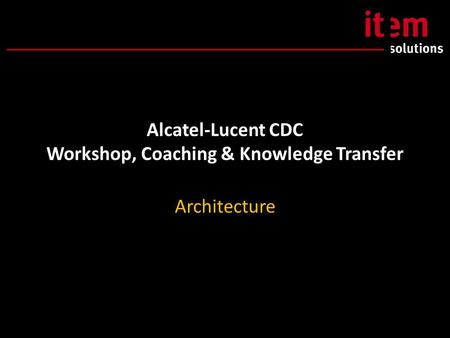 Alcatel-Lucent CDC Workshop, Coaching & Knowledge Transfer Architecture.