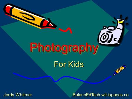 PhotographyPhotography For Kids Jordy WhitmerBalancEdTech.wikispaces.co m.