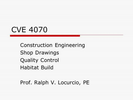 CVE 4070 Construction Engineering Shop Drawings Quality Control Habitat Build Prof. Ralph V. Locurcio, PE.