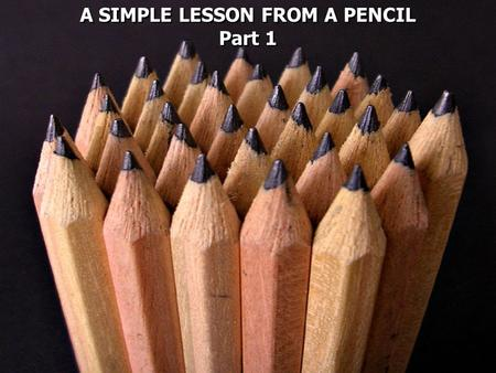 A SIMPLE LESSON FROM A PENCIL Part 1 A SIMPLE LESSON FROM A PENCIL Part 1.