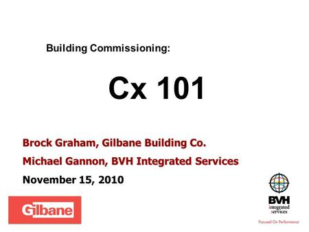 Building Commissioning: Cx 101 Brock Graham, Gilbane Building Co. Michael Gannon, BVH Integrated Services November 15, 2010.