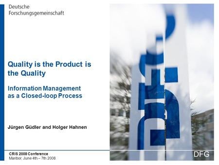 CRIS 2008 Conference Maribor, June 4th – 7th 2008 Quality is the Product is the Quality Information Management as a Closed-loop Process DFG Jürgen Güdler.