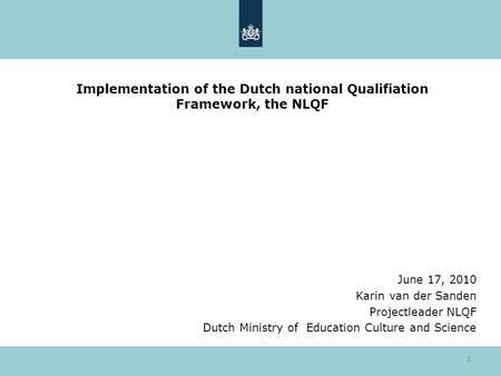1 Implementation of the Dutch national Qualifiation Framework, the NLQF June 17, 2010 Karin van der Sanden Projectleader NLQF Dutch Ministry of Education.