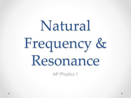 Natural Frequency & Resonance AP Physics 1. Natural Frequency Nearly all objects when hit or struck or plucked or strummed or somehow disturbed, will.