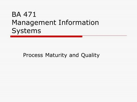 BA 471 Management Information Systems Process Maturity and Quality.