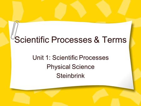 Scientific Processes & Terms Unit 1: Scientific Processes Physical Science Steinbrink.