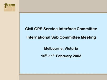 Civil GPS Service Interface Committee International Sub Committee Meeting Melbourne, Victoria 10 th -11 th February 2003.