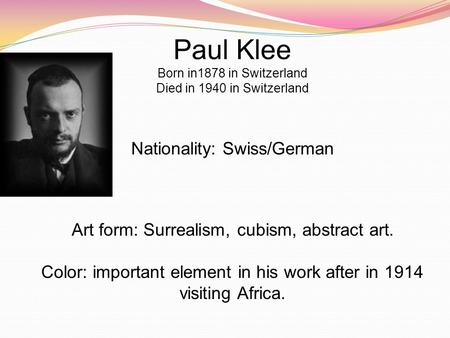 Paul Klee Born in1878 in Switzerland Died in 1940 in Switzerland Nationality: Swiss/German Art form: Surrealism, cubism, abstract art. Color: important.