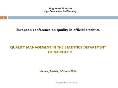 Kingdom of Morocco High Commision for Planning Bouazza BOUCHKHAR 1 European conference on quality in official statistics QUALITY MANAGEMENT IN THE STATISTICS.