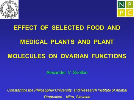 EFFECT OF SELECTED FOOD AND MEDICAL PLANTS AND PLANT MOLECULES ON OVARIAN FUNCTIONS Alexander V. Sirotkin Constantine the Philosopher University and Research.