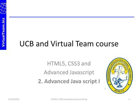 UCB and Virtual Team course HTML5, CSS3 and Advanced Javascript 2. Advanced Java script I 23/10/20151HTML5, CSS3 and advanced Java Script.
