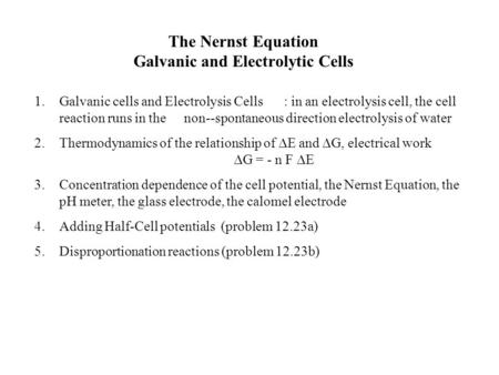 The Nernst Equation Galvanic and Electrolytic Cells 1.Galvanic cells and Electrolysis Cells: in an electrolysis cell, the cell reaction runs in the non--spontaneous.