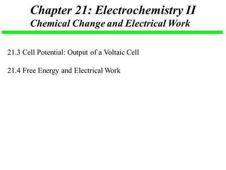 Chapter 21: Electrochemistry II Chemical Change and Electrical Work 21.3 Cell Potential: Output of a Voltaic Cell 21.4 Free Energy and Electrical Work.