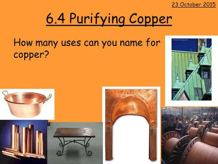 6.4 Purifying Copper How many uses can you name for copper? 23 October 2015.