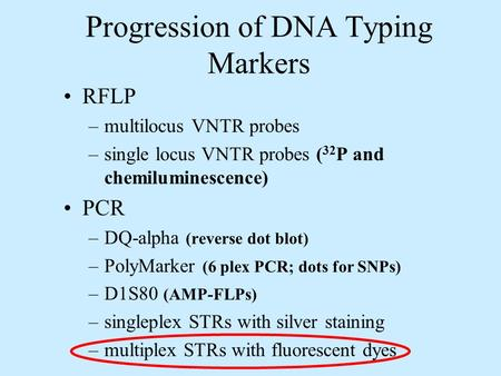 Progression of DNA Typing Markers RFLP –multilocus VNTR probes –single locus VNTR probes ( 32 P and chemiluminescence) PCR –DQ-alpha (reverse dot blot)