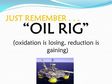 "JUST REMEMBER... ""OIL RIG"" (oxidation is losing, reduction is gaining)"