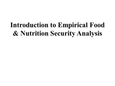 Introduction to Empirical Food & Nutrition Security Analysis.