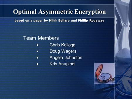 Optimal Asymmetric Encryption based on a paper by Mihir Bellare and Phillip Rogaway Team Members  Chris Kellogg  Doug Wagers  Angela Johnston  Kris.