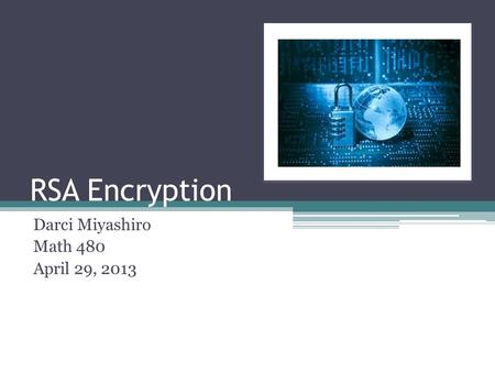RSA Encryption Darci Miyashiro Math 480 April 29, 2013.