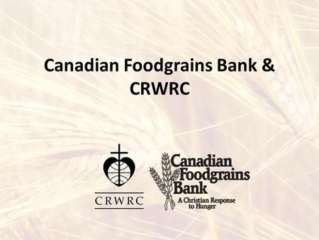 Canadian Foodgrains Bank & CRWRC. What is the Canadian Foodgrains Bank? A Christian response to hunger CFGB is a partnership of 15 Canadian church agencies,