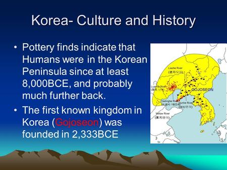 Korea- Culture and History Pottery finds indicate that Humans were in the Korean Peninsula since at least 8,000BCE, and probably much further back. The.