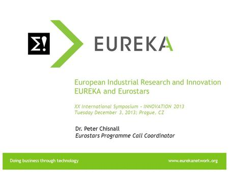 Doing business through technologywww.eurekanetwork.org EUREKA European Industrial Research and Innovation EUREKA and Eurostars XX International Symposium.