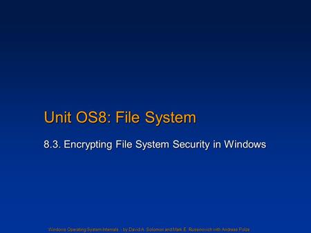 Windows Operating System Internals - by David A. Solomon and Mark E. Russinovich with Andreas Polze Unit OS8: File System 8.3. Encrypting File System Security.