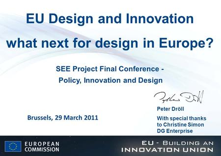 EU Design and Innovation what next for design in Europe? Peter Dröll With special thanks to Christine Simon DG Enterprise Brussels, 29 March 2011 SEE Project.