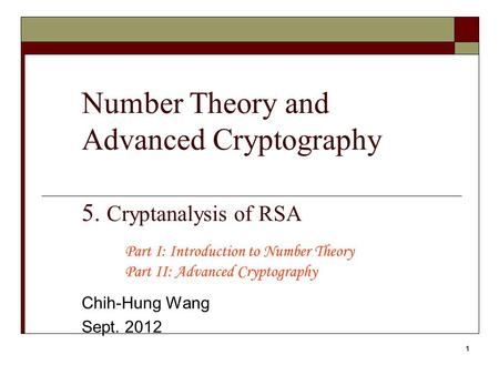 1 Number Theory and Advanced Cryptography 5. Cryptanalysis of RSA Chih-Hung Wang Sept. 2012 Part I: Introduction to Number Theory Part II: Advanced Cryptography.