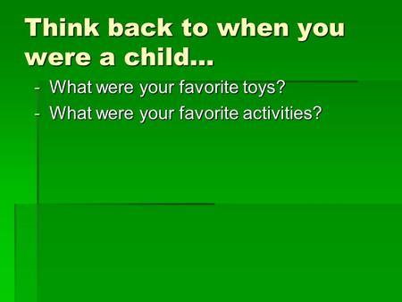 Think back to when you were a child… -What were your favorite toys? -What were your favorite activities?