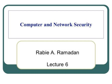 Computer and Network Security Rabie A. Ramadan Lecture 6.