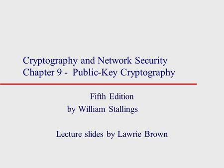 Cryptography and Network Security Chapter 9 - Public-Key Cryptography Fifth Edition by William Stallings Lecture slides by Lawrie Brown.