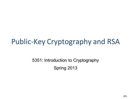 P1. Public-Key Cryptography and RSA 5351: Introduction to Cryptography Spring 2013.