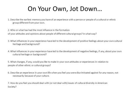 On Your Own, Jot Down… 1. Describe the earliest memory you have of an experience with a person or people of a cultural or ethnic group different from your.