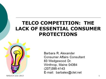 NASUCA June 20131 TELCO COMPETITION: THE LACK OF ESSENTIAL CONSUMER PROTECTIONS Barbara R. Alexander Consumer Affairs Consultant 83 Wedgewood Dr. Winthrop,