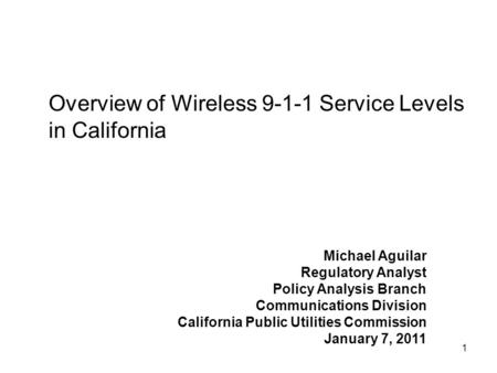 1 Overview of Wireless 9-1-1 Service Levels in California Michael Aguilar Regulatory Analyst Policy Analysis Branch Communications Division California.