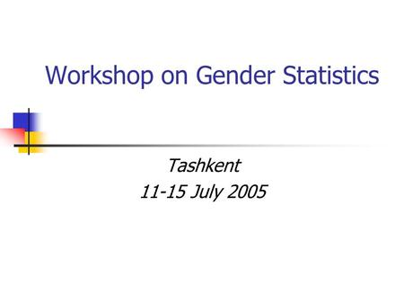 Workshop on Gender Statistics Tashkent 11-15 July 2005.