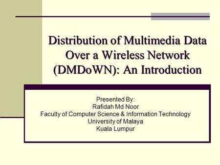 Distribution of Multimedia Data Over a Wireless Network (DMDoWN): An Introduction Presented By: Rafidah Md Noor Faculty of Computer Science & Information.