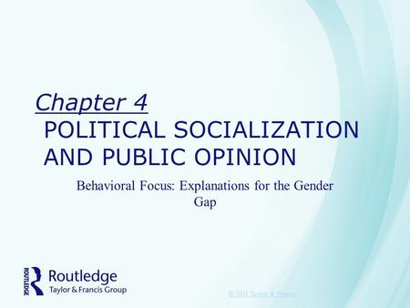 Chapter 4 POLITICAL SOCIALIZATION AND PUBLIC OPINION Behavioral Focus: Explanations for the Gender Gap © 2011 Taylor & Francis.