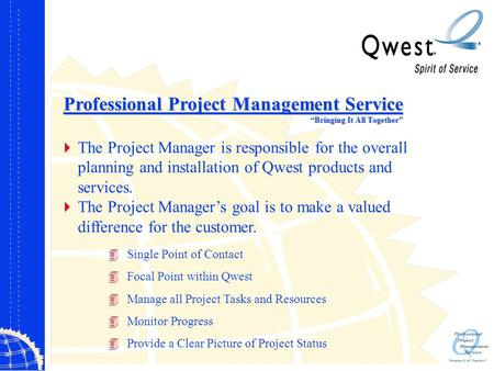 "Professional Project Management Service ""Bringing It All Together""  The Project Manager is responsible for the overall planning and installation of Qwest."