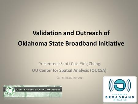 Validation and Outreach of Oklahoma State Broadband Initiative Presenters: Scott Cox, Ying Zhang OU Center for Spatial Analysis (OUCSA) CoIT Meeting, May.