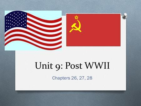 Unit 9: Post WWII Chapters 26, 27, 28. I. Outcomes O The end of World War II found Soviet forces occupying most of Eastern and Central Europe and the.